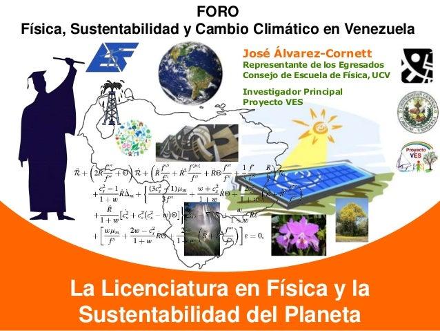 La Licenciatura en Física y la Sustentabilidad del Planeta FORO Física, Sustentabilidad y Cambio Climático en Venezuela Jo...