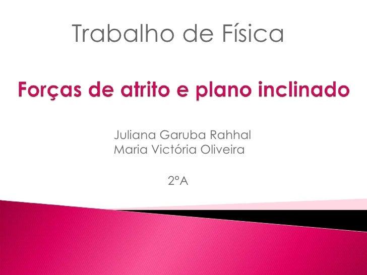 Trabalho de Física<br />Forças de atrito e planoinclinado<br />                         Juliana GarubaRahhal              ...