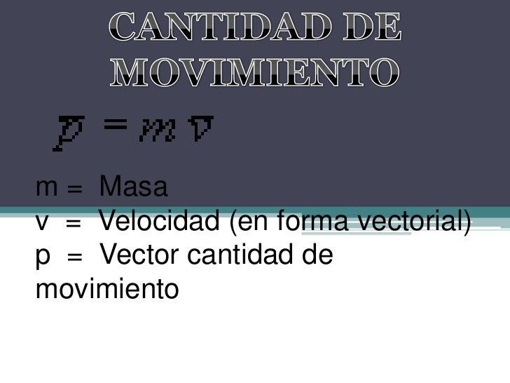 CANTIDAD DE MOVIMIENTO<br />m = Masav = Velocidad (en forma vectorial)p = Vector cantidad de movimiento<br />