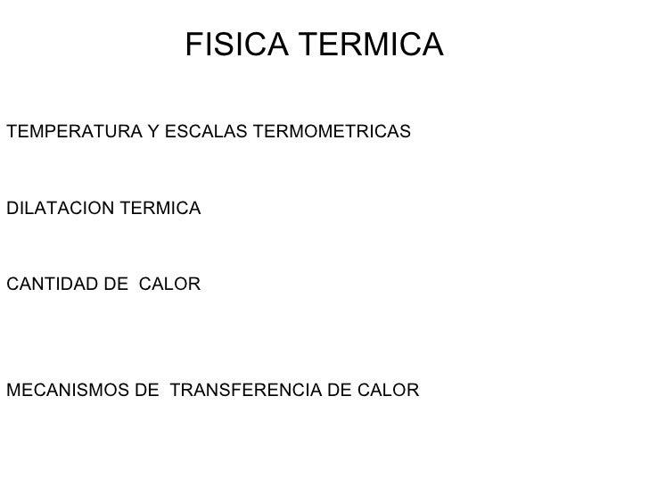 FISICA TERMICA TEMPERATURA Y ESCALAS TERMOMETRICAS DILATACION TERMICA CANTIDAD DE  CALOR MECANISMOS DE  TRANSFERENCIA DE C...