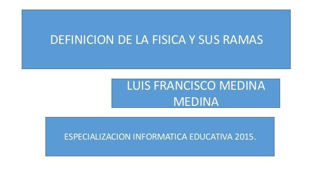 DEFINICION DE LA FISICA Y SUS RAMAS LUIS FRANCISCO MEDINA MEDINA ESPECIALIZACION INFORMATICA EDUCATIVA 2015.