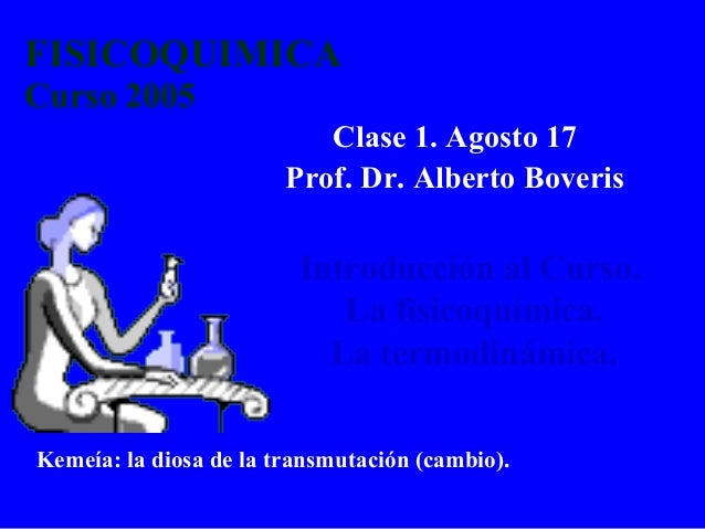 FISICOQUIMICA Curso 2005 Clase 1. Agosto 17 Prof. Dr. Alberto Boveris Introducción al Curso. La fisicoquímica. La termodin...