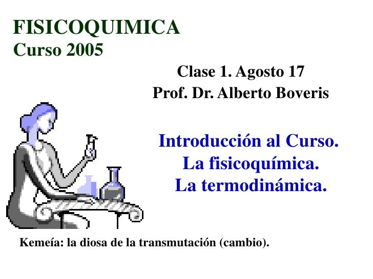 FISICOQUIMICA Curso 2005                            Clase 1. Agosto 17                         Prof. Dr. Alberto Boveris  ...