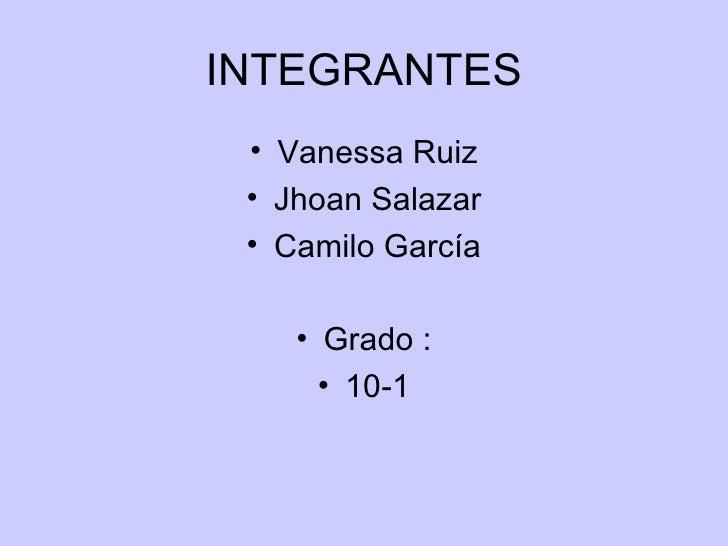INTEGRANTES <ul><li>Vanessa Ruiz </li></ul><ul><li>Jhoan Salazar </li></ul><ul><li>Camilo García </li></ul><ul><li>Grado :...
