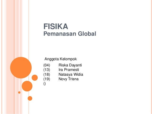 FISIKA Pemanasan Global (04) Riska Dayanti (13) Ira Pramesti (18) Natasya Widia (19) Novy Trisna () Anggota Kelompok