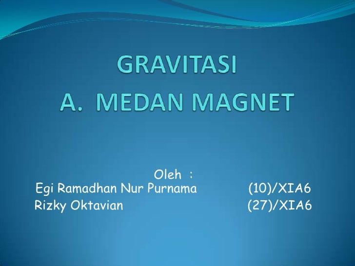 GRAVITASIA.MEDAN MAGNET<br />Oleh  :EgiRamadhanNurPurnama(10)/XIA6<br />RizkyOktavian(27)/XIA6<br />