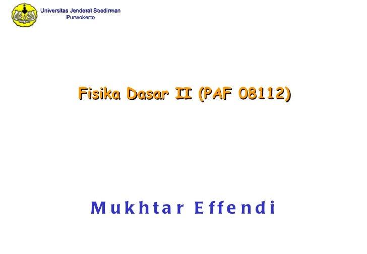 Fisika Dasar II  (PAF 08112) Mukhtar Effendi