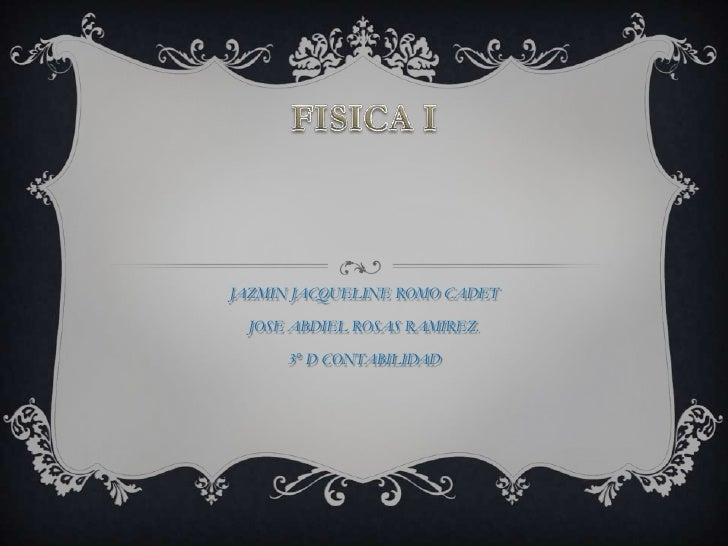 FISICA I<br />JAZMIN JACQUELINE ROMO CADET<br />JOSE ABDIEL ROSAS RAMIREZ.<br />3° D CONTABILIDAD<br />