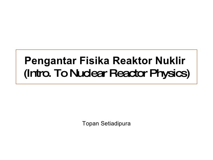 Pengantar Fisika Reaktor Nuklir   (Intro. To Nuclear Reactor Physics) Topan Setiadipura