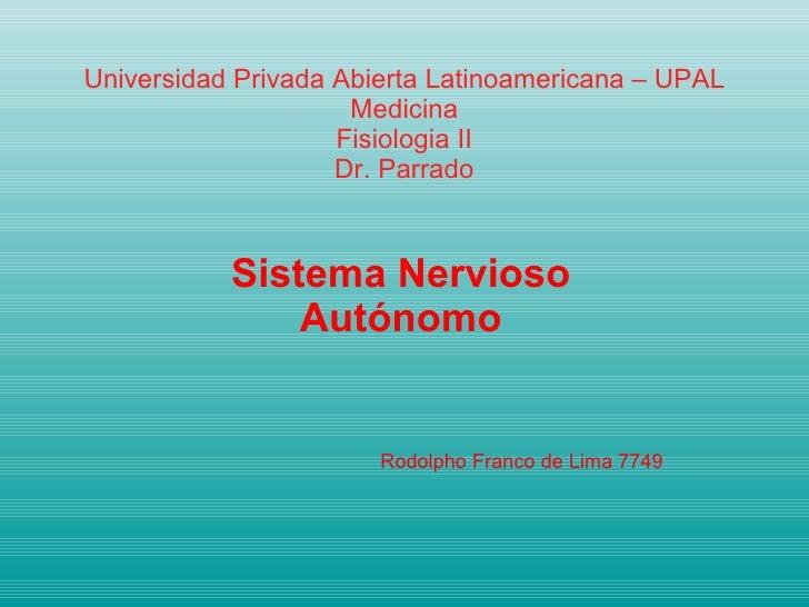 Universidad Privada Abierta Latinoamericana – UPAL Medicina Fisiologia II Dr. Parrado Sistema Nervioso Autónomo Rodolpho F...
