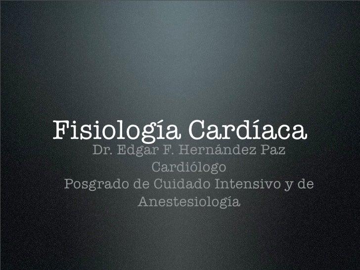 Fisiología Cardíaca   Dr. Edgar F. Hernández Paz           CardiólogoPosgrado de Cuidado Intensivo y de          Anestesio...