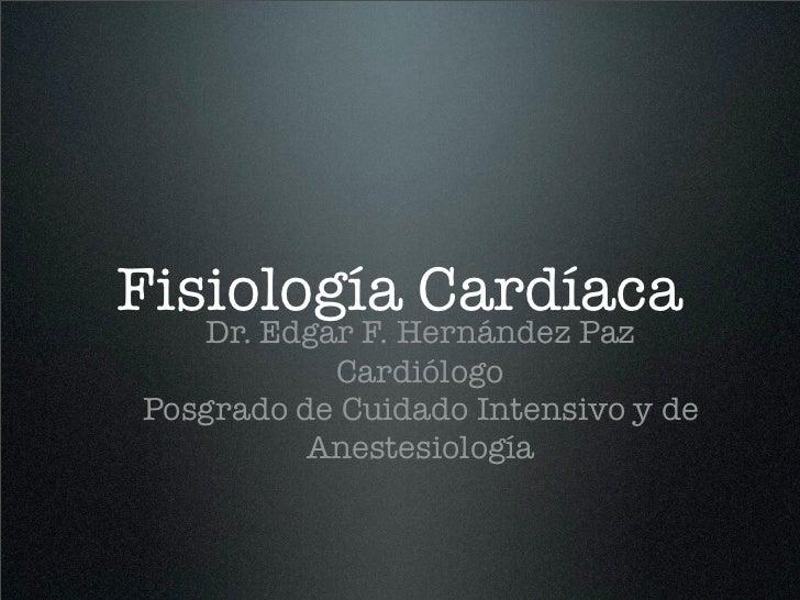 Fisiología Cardíaca    Dr. Edgar F. Hernández Paz            Cardiólogo Posgrado de Cuidado Intensivo y de           Anest...