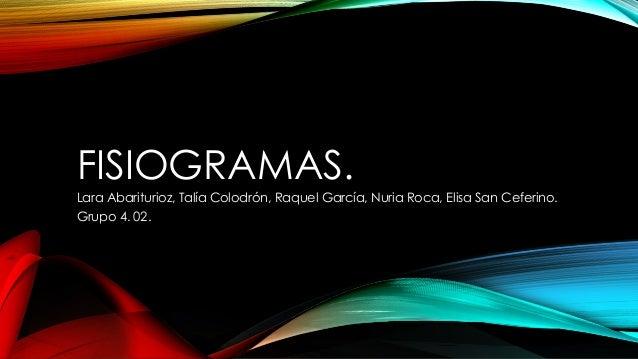 FISIOGRAMAS. Lara Abariturioz, Talía Colodrón, Raquel García, Nuria Roca, Elisa San Ceferino. Grupo 4. 02.