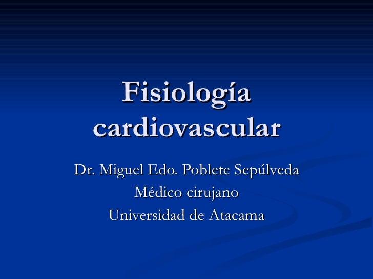 Fisiología cardiovascular Dr. Miguel Edo. Poblete Sepúlveda Médico cirujano Universidad de Atacama