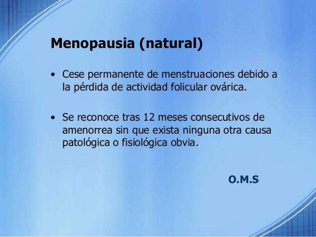 Menopausia (natural) • Cese permanente de menstruaciones debido a la pérdida de actividad folicular ovárica. • Se reconoce...