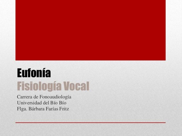 EufoníaFisiología VocalCarrera de FonoaudiologíaUniversidad del Bío BíoFlga. Bárbara Farías Fritz