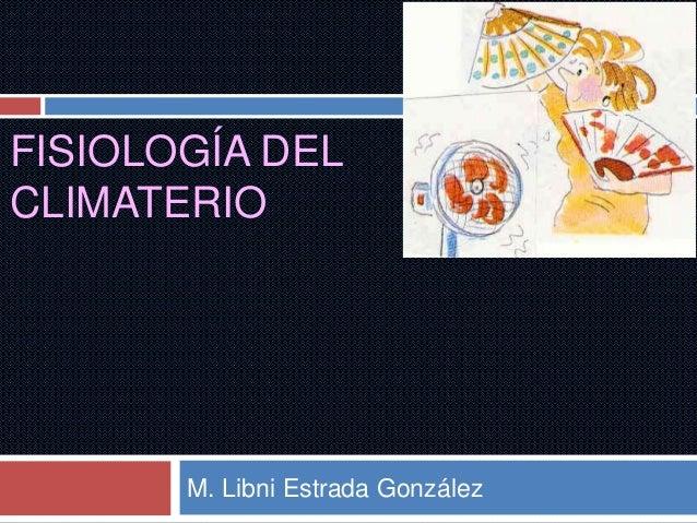 FISIOLOGÍA DEL CLIMATERIO M. Libni Estrada González