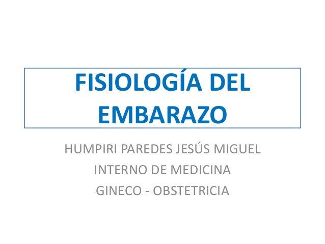 FISIOLOGÍA DEL EMBARAZO HUMPIRI PAREDES JESÚS MIGUEL INTERNO DE MEDICINA GINECO - OBSTETRICIA