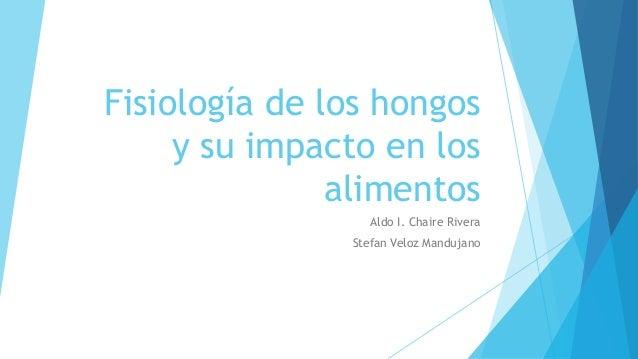 Fisiología de los hongos y su impacto en los alimentos Aldo I. Chaire Rivera Stefan Veloz Mandujano
