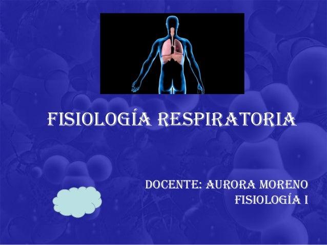 DOCENTE: AurOrA mOrENO FisiOlOgíA i FisiOlOgíA rEspirATOriA