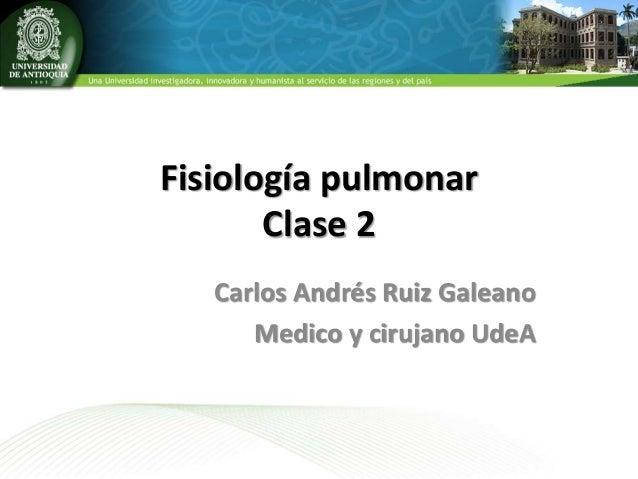 Fisiología pulmonar Clase 2 Carlos Andrés Ruiz Galeano Medico y cirujano UdeA