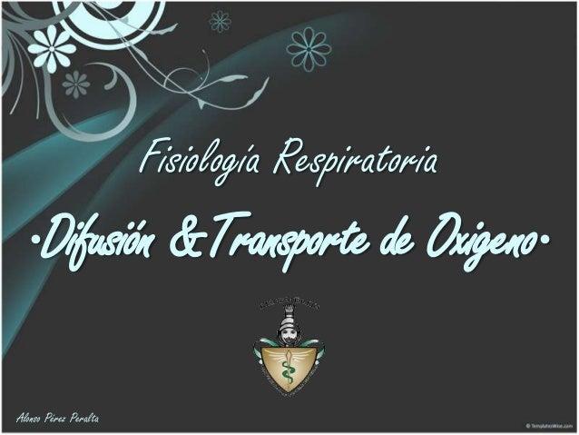 Fisiología Respiratoria  Difusión &Transporte de Oxigeno Alonso Pérez Peralta