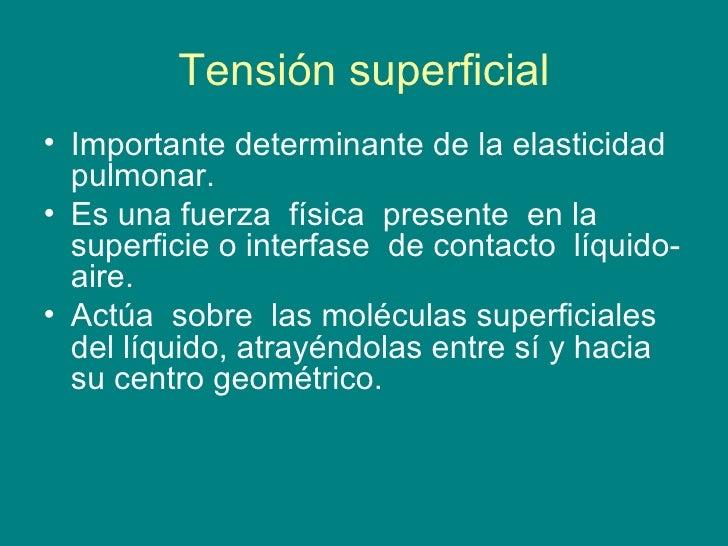 Tensión superficial <ul><li>Importante determinante de la elasticidad pulmonar. </li></ul><ul><li>Es una fuerza  física  p...