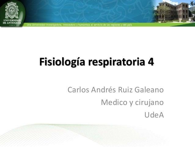 Fisiología respiratoria 4 Carlos Andrés Ruiz Galeano Medico y cirujano UdeA