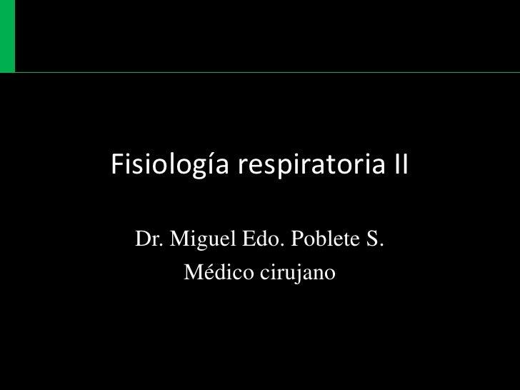 Fisiología respiratoria II<br />Dr. Miguel Edo. Poblete S.<br />Médico cirujano<br />