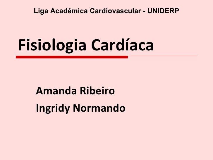 Fisiologia Cardíaca Amanda Ribeiro Ingridy Normando Liga Acadêmica Cardiovascular - UNIDERP
