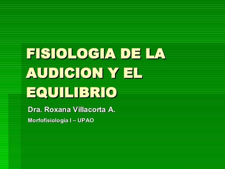 FISIOLOGIA DE LA AUDICION Y EL EQUILIBRIO Dra. Roxana Villacorta A. Morfofisiologia I – UPAO