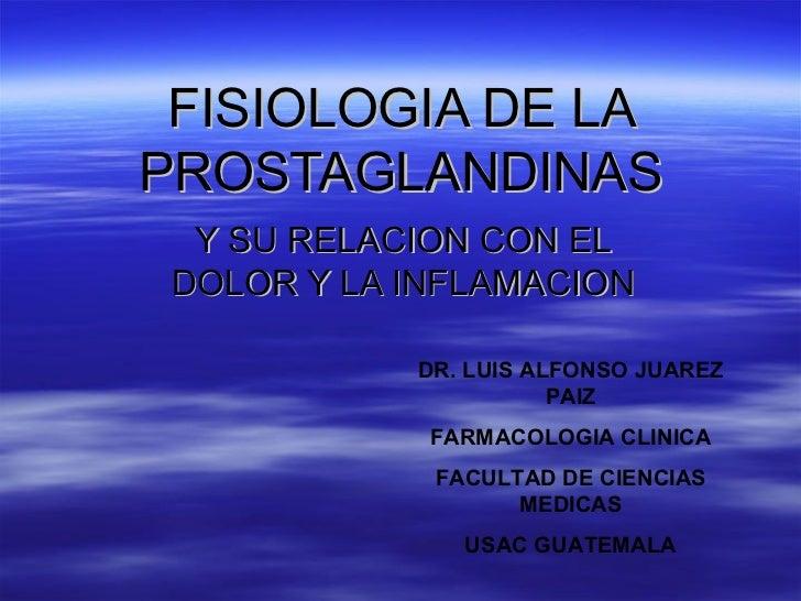 FISIOLOGIA DE LAPROSTAGLANDINAS  Y SU RELACION CON EL DOLOR Y LA INFLAMACION            DR. LUIS ALFONSO JUAREZ           ...