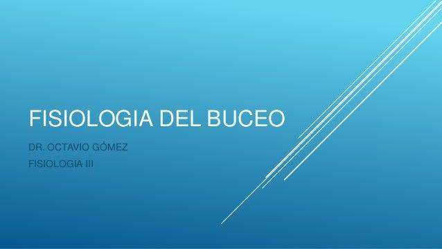 FISIOLOGIA DEL BUCEO DR. OCTAVIO GÓMEZ FISIOLOGIA III