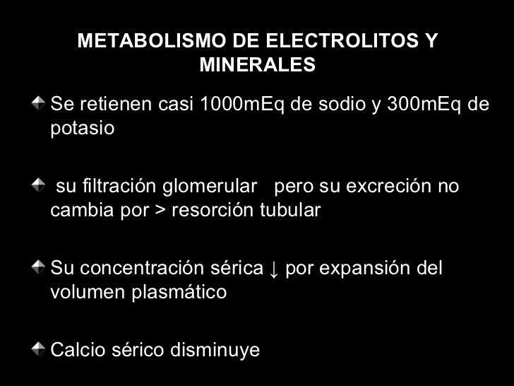 METABOLISMO DE ELECTROLITOS Y MINERALES <ul><li>Se retienen casi 1000mEq de sodio y 300mEq de potasio </li></ul><ul><li>su...