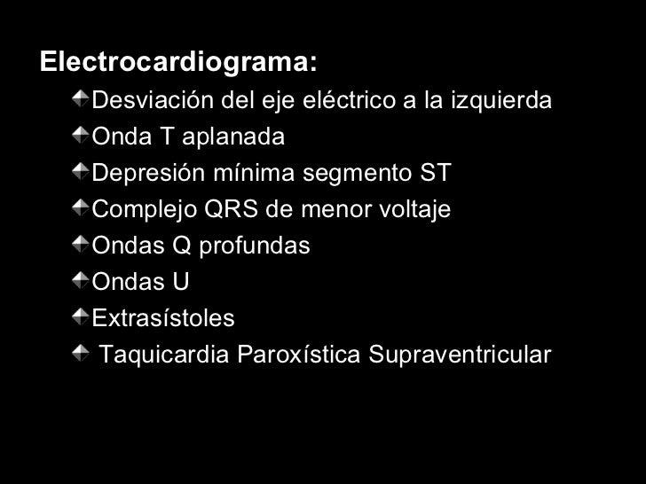<ul><li>Electrocardiograma: </li></ul><ul><ul><li>Desviación del eje eléctrico a la izquierda </li></ul></ul><ul><ul><li>O...