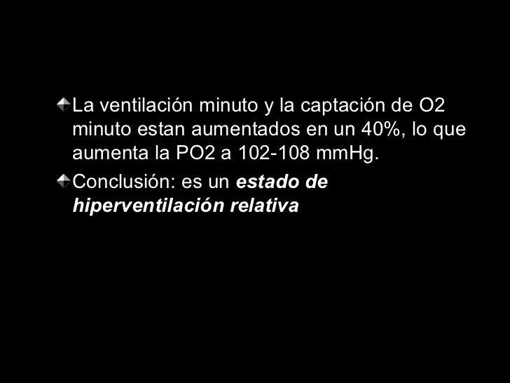 <ul><ul><li>La ventilación minuto y la captación de O2 minuto estan aumentados en un 40%, lo que aumenta la PO2 a 102-108 ...