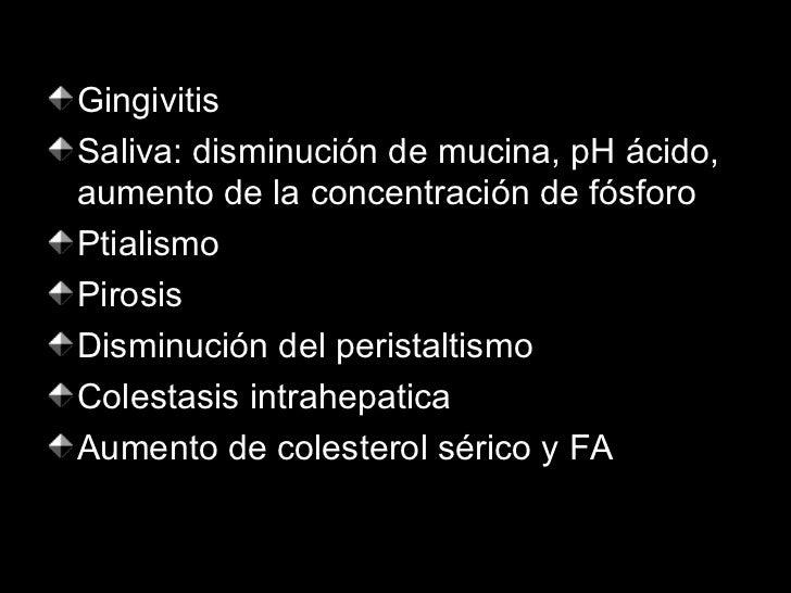 <ul><li>Gingivitis </li></ul><ul><li>Saliva: disminución de mucina, pH ácido, aumento de la concentración de fósforo </li>...
