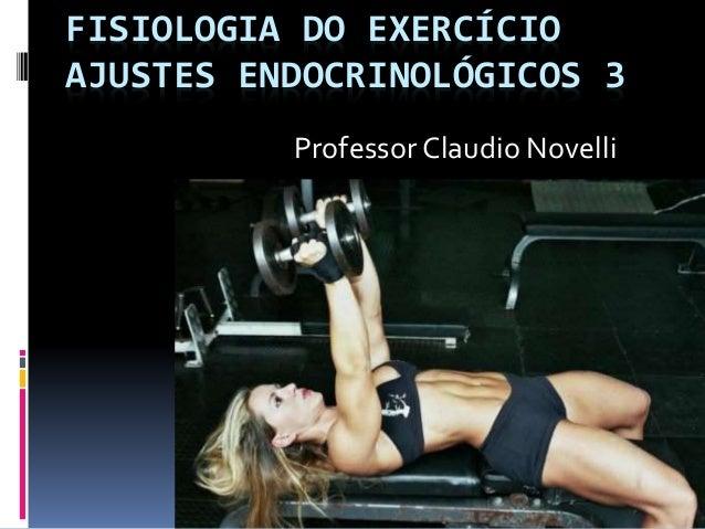 FISIOLOGIA DO EXERCÍCIO AJUSTES ENDOCRINOLÓGICOS 3 Professor Claudio Novelli