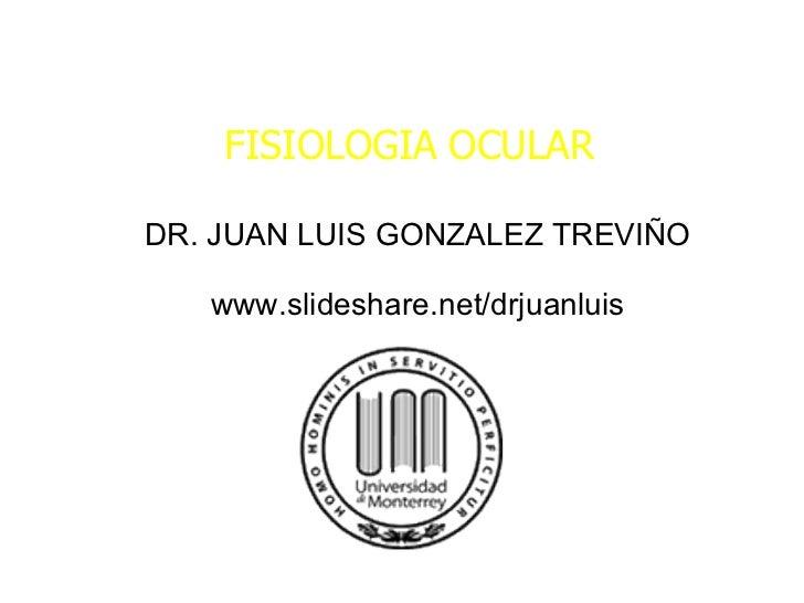 FISIOLOGIA OCULAR DR. JUAN LUIS GONZALEZ TREVIÑO www.slideshare.net/drjuanluis