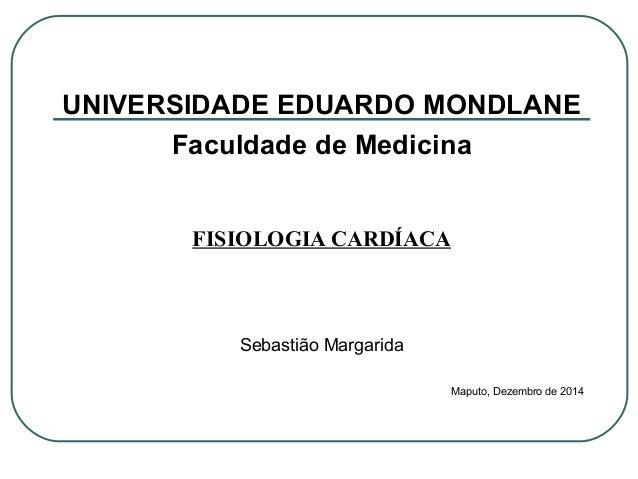 UNIVERSIDADE EDUARDO MONDLANE Faculdade de Medicina FISIOLOGIA CARDÍACA Sebastião Margarida Maputo, Dezembro de 2014
