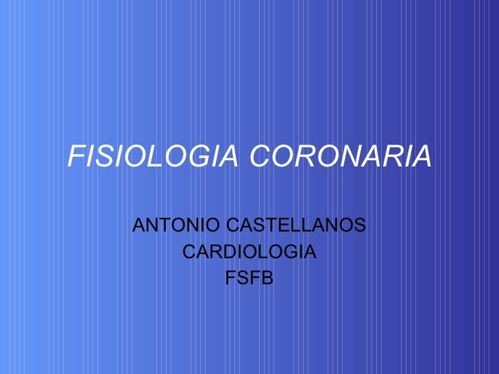 FISIOLOGIA CORONARIA ANTONIO CASTELLANOS CARDIOLOGIA FSFB