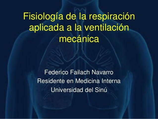 Fisiología de la respiración aplicada a la ventilación         mecánica     Federico Failach Navarro   Residente en Medici...