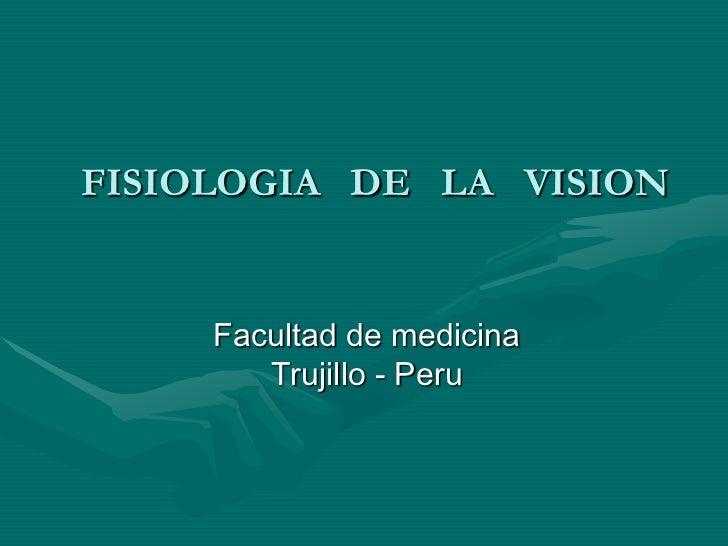 FISIOLOGIA DE LA VISION        Facultad de medicina         Trujillo - Peru