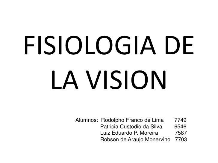 FISIOLOGIA DE LA VISION<br />Alumnos:  Rodolpho Franco de Lima       7749<br />  Patricia Custodio da Silva        6546<br...
