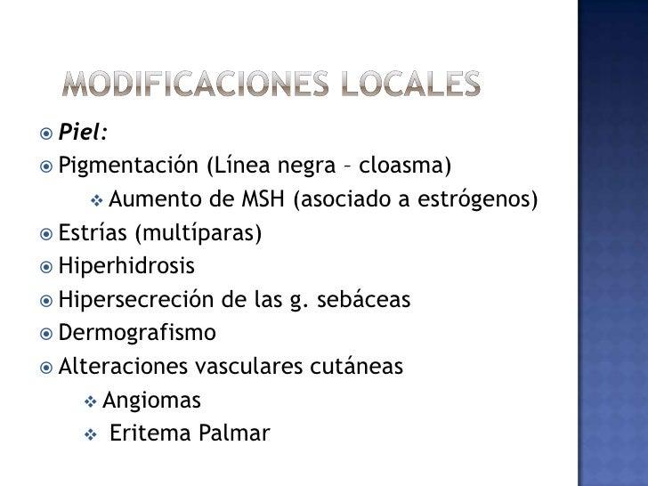 Modificaciones locales<br />Piel:<br />Pigmentación (Línea negra – cloasma)<br /><ul><li>Aumento de MSH (asociado a estró...