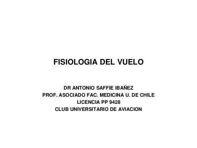 FISIOLOGIA DEL VUELO DR ANTONIO SAFFIE IBAÑEZ PROF. ASOCIADO FAC. MEDICINA U. DE CHILE LICENCIA PP 9428 CLUB UNIVERSITARIO...