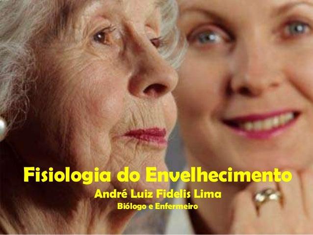 Fisiologia do Envelhecimento       André Luiz Fidelis Lima           Biólogo e Enfermeiro