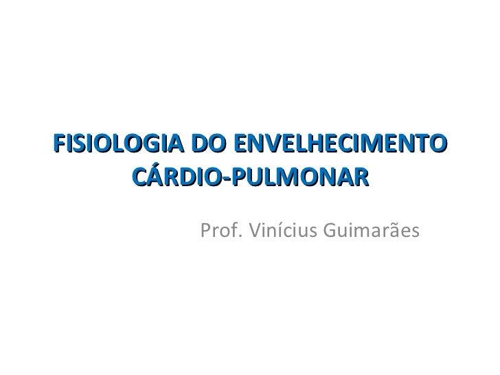 FISIOLOGIA DO ENVELHECIMENTO      CÁRDIO-PULMONAR          Prof. Vinícius Guimarães