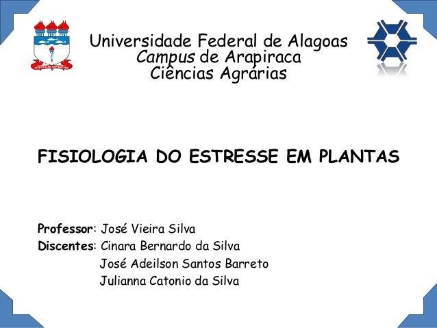 FISIOLOGIA DO ESTRESSE EM PLANTAS Professor: José Vieira Silva Discentes: Cinara Bernardo da Silva José Adeilson Santos Ba...