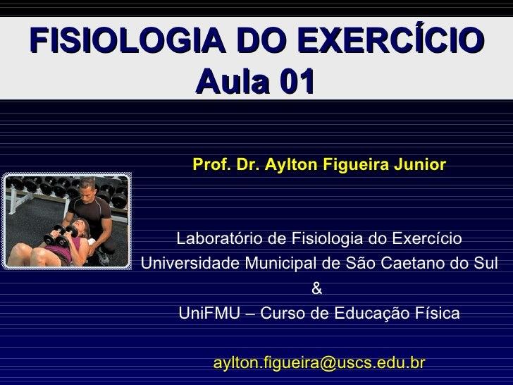 FISIOLOGIA DO EXERCÍCIO Aula 01 Prof. Dr. Aylton Figueira Junior Laboratório de Fisiologia do Exercício Universidade Munic...